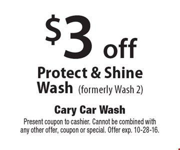 $3 off Protect & Shine Wash (formerly Wash 2). Present coupon to cashier. Cannot be combined with any other offer, coupon or special. Offer exp. 10-28-16.