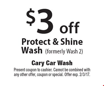 $3 off Protect & Shine Wash (formerly Wash 2). Present coupon to cashier. Cannot be combined with any other offer, coupon or special. Offer exp. 2/3/17.