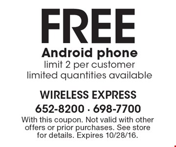 Free Android phone. Limit 2 per customer. Limited quantities available. With this coupon. Not valid with other offers or prior purchases. See store for details. Expires 10/28/16.