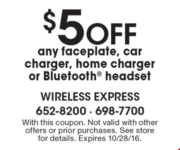 $5 Off any faceplate, car charger, home charger or Bluetooth headset. With this coupon. Not valid with other offers or prior purchases. See store for details. Expires 10/28/16.