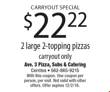 Carryout Special $22.22 2 large 2-topping pizzas carryout only. With this coupon. One coupon per person, per visit. Not valid with other offers. Offer expires 12/2/16.