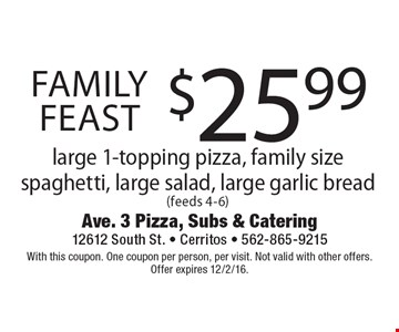 Family Feast $25.99 large 1-topping pizza, family size spaghetti, large salad, large garlic bread (feeds 4-6). With this coupon. One coupon per person, per visit. Not valid with other offers. Offer expires 12/2/16.
