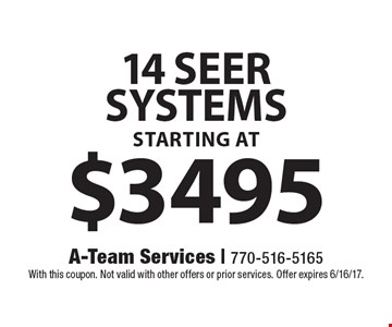 14 seer systems starting at $3495. With this coupon. Not valid with other offers or prior services. Offer expires 6/16/17.