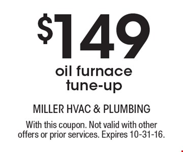 $149 oil furnace tune-up. With this coupon. Not valid with other offers or prior services. Expires 10-31-16.