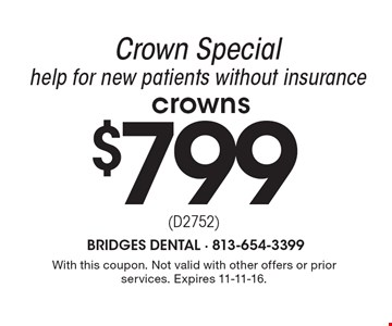 Crown Special $799. Help for new patients without insurance. With this coupon. Not valid with other offers or prior services. Expires 11-11-16.