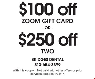 $100 off zoom gift card OR $250 off two. With this coupon. Not valid with other offers or prior services. Expires 1/31/17.