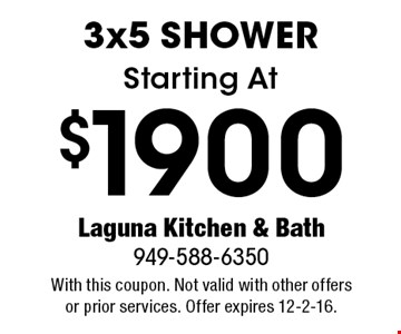 Starting At $1900 3x5 Shower. With this coupon. Not valid with other offers or prior services. Offer expires 12-2-16.