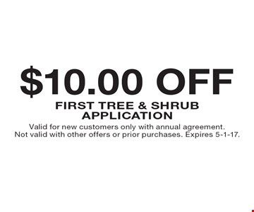 $10.00 OFF First TREE & SHRUB Application . Valid for new customers only with annual agreement. Not valid with other offers or prior purchases. Expires 5-1-17.