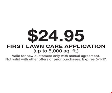 $24.95 First LAWN CARE Application (up to 5,000 sq. ft.). Valid for new customers only with annual agreement. Not valid with other offers or prior purchases. Expires 5-1-17.