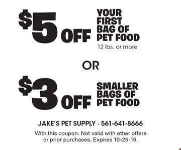 $5 off your first bag of pet food 12 lbs. or more or $3 off smaller bags of pet food. With this coupon. Not valid with other offers or prior purchases. Expires 10-25-16.
