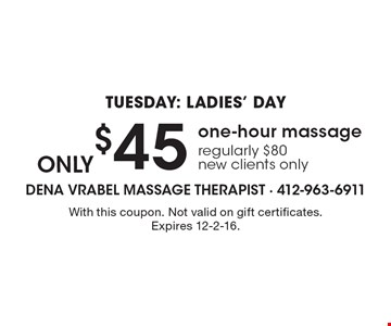 Tuesday: Ladies' Day. Only $45 one-hour massage. Regularly $80. New clients only. With this coupon. Not valid on gift certificates. Expires 12-2-16.