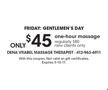 Friday: Gentlemen's Day. Only $45 one-hour massage. Regularly $80. New clients only. With this coupon. Not valid on gift certificates. Expires 3-10-17.