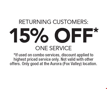 RETURNING CUSTOMERS: 15% OFF* ONE SERVICE. *If used on combo services, discount applied to highest priced service only. Not valid with other offers. Only good at the Aurora (Fox Valley) location.