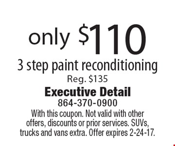 only $110 3 Step Paint Reconditioning, Reg. $135. With this coupon. Not valid with other offers, discounts or prior services. SUVs, trucks and vans extra. Offer expires 2-24-17.