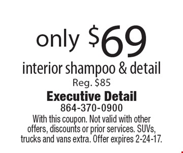 only $69 Interior Shampoo & Detail, Reg. $85. With this coupon. Not valid with other offers, discounts or prior services. SUVs, trucks and vans extra. Offer expires 2-24-17.
