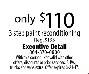 only $110 3 step paint reconditioning Reg. $135. With this coupon. Not valid with otheroffers, discounts or prior services. SUVs, trucks and vans extra. Offer expires 3-31-17.