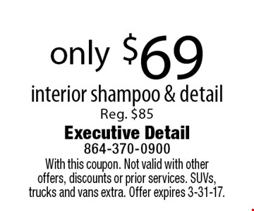 only $69 interior shampoo & detail Reg. $85. With this coupon. Not valid with otheroffers, discounts or prior services. SUVs, trucks and vans extra. Offer expires 3-31-17.