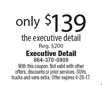 only $139 the executive detail. Reg. $200. With this coupon. Not valid with other offers, discounts or prior services. SUVs, trucks and vans extra. Offer expires 4-28-17.