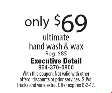 Only $69 for an ultimate hand wash & wax. Reg. $85. With this coupon. Not valid with other offers, discounts or prior services. SUVs, trucks and vans extra. Offer expires 6-2-17.