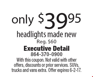 Only $39.95 for headlights made new. Reg. $60. With this coupon. Not valid with other offers, discounts or prior services. SUVs, trucks and vans extra. Offer expires 6-2-17.