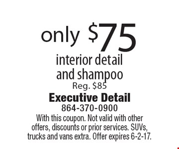 Only $75 for interior detail and shampoo. Reg. $85. With this coupon. Not valid with other offers, discounts or prior services. SUVs, trucks and vans extra. Offer expires 6-2-17.