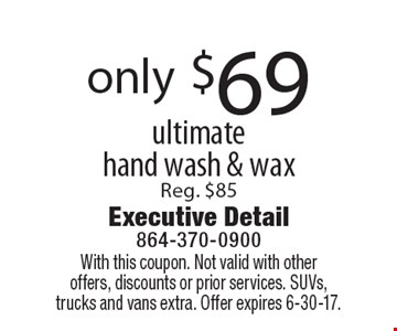 Only $69 for an ultimate hand wash & wax. Reg. $85. With this coupon. Not valid with other offers, discounts or prior services. SUVs, trucks and vans extra. Offer expires 6-30-17.