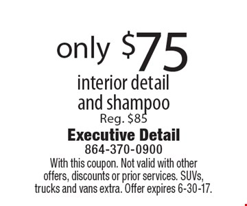 Only $75 for interior detail and shampoo. Reg. $85. With this coupon. Not valid with other offers, discounts or prior services. SUVs, trucks and vans extra. Offer expires 6-30-17.