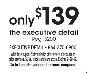 Only $139 the executive detail Reg. $200. With this coupon. Not valid with other offers, discounts or prior services. SUVs, trucks and vans extra. Expires 9-29-17. Go to LocalFlavor.com for more coupons.