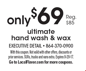 Only $69 ultimate hand wash & wax. With this coupon. Not valid with other offers, discounts or prior services. SUVs, trucks and vans extra. Expires 9-29-17. Go to LocalFlavor.com for more coupons.
