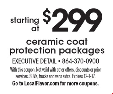 Starting at $299 ceramic coat protection packages. With this coupon. Not valid with other offers, discounts or prior services. SUVs, trucks and vans extra. Expires 12-1-17. Go to LocalFlavor.com for more coupons.