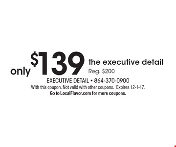 Only $139 the executive detail. Reg. $200. With this coupon. Not valid with other coupons.Expires 12-1-17. Go to LocalFlavor.com for more coupons.
