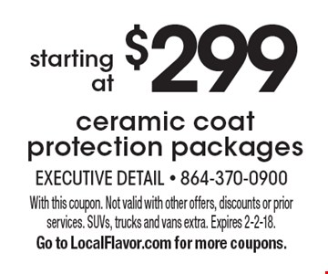 Starting at $299 ceramic coat protection packages. With this coupon. Not valid with other offers, discounts or prior services. SUVs, trucks and vans extra. Expires 2-2-18. Go to LocalFlavor.com for more coupons.