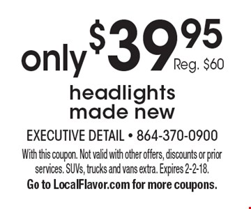 Only $39.95 headlights made new. Reg. $60. With this coupon. Not valid with other offers, discounts or prior services. SUVs, trucks and vans extra. Expires 2-2-18. Go to LocalFlavor.com for more coupons.