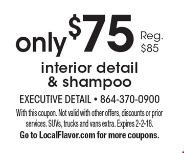 Only $75 interior detail & shampoo. Reg. $85. With this coupon. Not valid with other offers, discounts or prior services. SUVs, trucks and vans extra. Expires 2-2-18. Go to LocalFlavor.com for more coupons.