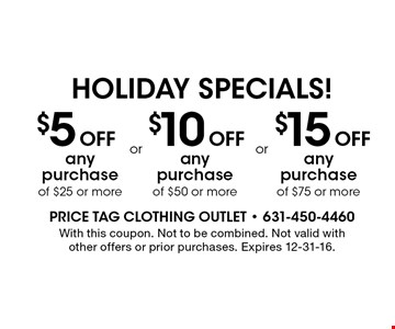 holiday specials! $5 Off any purchase of $25 or more. $15 Off any purchase of $75 or more. $10 Off any purchase of $50 or more. With this coupon. Not to be combined. Not valid with other offers or prior purchases. Expires 12-31-16.