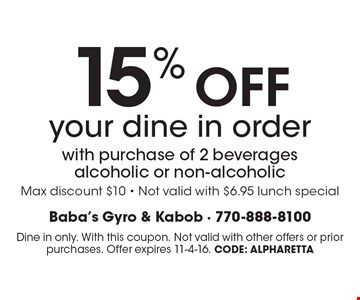 15% OFF your dine in order with purchase of 2 beverages alcoholic or non-alcoholic. Max discount $10 - Not valid with $6.95 lunch special. Dine in only. With this coupon. Not valid with other offers or prior purchases. Offer expires 11-4-16. CODE: Alpharetta