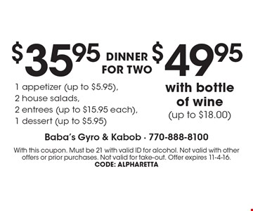 DINNER FOR TWO $35.95 1 appetizer (up to $5.95), 2 house salads, 2 entrees (up to $15.95 each),1 dessert (up to $5.95). $49.95 with bottle of wine (up to $18.00). With this coupon. Must be 21 with valid ID for alcohol. Not valid with other offers or prior purchases. Not valid for take-out. Offer expires 11-4-16. CODE: Alpharetta