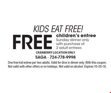 KIDS EAT FREE! Free children's entree, Sunday dinner only with purchase of 2 adult entrees. One free kid entree per two adults. Valid for dine in dinner only. With this coupon. Not valid with other offers or on holidays. Not valid on alcohol. Expires 10-28-16.