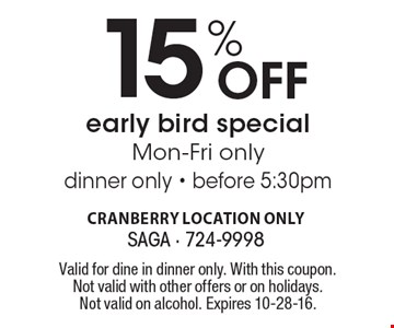15% Off early bird special. Mon-Fri only - dinner only - before 5:30pm. Valid for dine in dinner only. With this coupon. Not valid with other offers or on holidays. Not valid on alcohol. Expires 10-28-16.