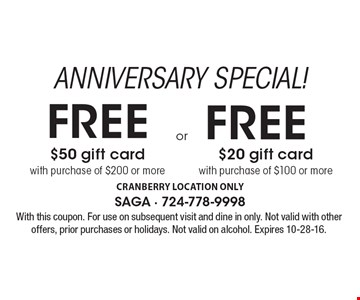 ANNIVERSARY SPECIAL! FREE $50 gift card with purchase of $200 or more. FREE $20 gift card with purchase of $100 or more. With this coupon. For use on subsequent visit and dine in only. Not valid with other offers, prior purchases or holidays. Not valid on alcohol. Expires 10-28-16.