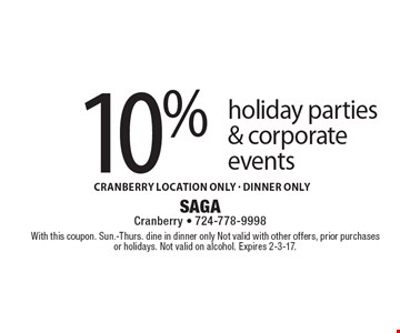 10% off holiday parties & corporate events. Cranberry location only. DInner only. With this coupon. Sun.-Thurs. dine in dinner only. Not valid with other offers, prior purchases or holidays. Not valid on alcohol. Expires 2-3-17.