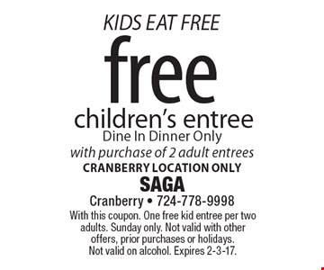 KIDS EAT FREE. Free children's entree with purchase of 2 adult entrees. Dine In Dinner Only. Cranberry location only. With this coupon. One free kid entree per two adults. Sunday only. Not valid with other offers, prior purchases or holidays. Not valid on alcohol. Expires 2-3-17.