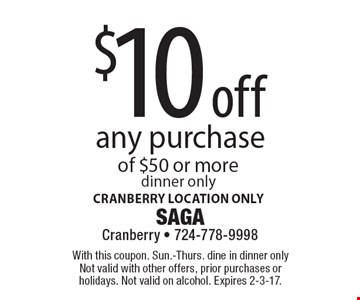 $10 off any purchase of $50 or more. Dinner only. Cranberry location only. With this coupon. Sun.-Thurs. dine in dinner only. Not valid with other offers, prior purchases or holidays. Not valid on alcohol. Expires 2-3-17.
