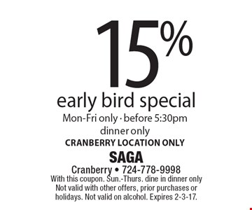 15% off early bird special. Mon-Fri only, before 5:30pm, dinner only. Cranberry location only. With this coupon. Sun.-Thurs. dine in dinner only. Not valid with other offers, prior purchases or holidays. Not valid on alcohol. Expires 2-3-17.