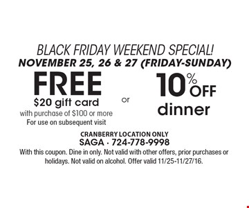 BLACK FRIDAY WEEKEND SPECIAL! NOVEMBER 25, 26 & 27 (FRIDAY-SUNDAY).10% Off dinner OR FREE $20 gift card with purchase of $100 or more. For use on subsequent visit. With this coupon. Dine in only. Not valid with other offers, prior purchases or holidays. Not valid on alcohol. Offer valid 11/25-11/27/16.