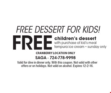 FREE DESSERT FOR KIDS! Free children's dessert. With purchase of kid's meal tempura ice cream. Sunday only. Valid for dine in dinner only. With this coupon. Not valid with other offers or on holidays. Not valid on alcohol. Expires 12-2-16.