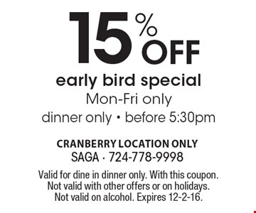 Off 15%early bird special. Mon-Fri only. Dinner only. Before 5:30pm. Valid for dine in dinner only. With this coupon. Not valid with other offers or on holidays. Not valid on alcohol. Expires 12-2-16.
