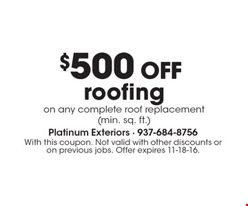 $500 OFF roofingon any complete roof replacement (min. sq. ft.). With this coupon. Not valid with other discounts or on previous jobs. Offer expires 11-18-16.