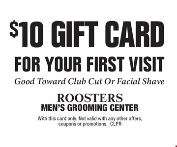 $10 GIFT CARD FOR YOUR FIRST VISIT. Good Toward Club Cut Or Facial Shave. With this card only. Not valid with any other offers,coupons or promotions. CLPR