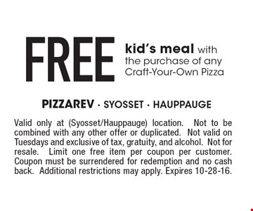 Free kid's meal with the purchase of any Craft-Your-Own Pizza. Valid only at (Syosset/Hauppauge) location.Not to be combined with any other offer or duplicated.Not valid on Tuesdays and exclusive of tax, gratuity, and alcohol.Not for resale.Limit one free item per coupon per customer.Coupon must be surrendered for redemption and no cash back.Additional restrictions may apply. Expires 10-28-16.